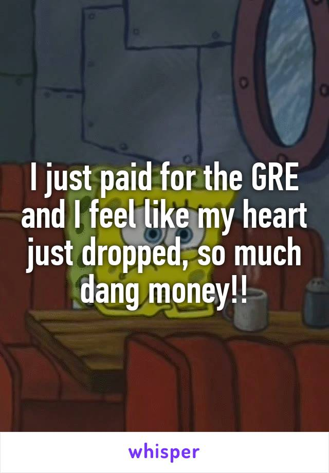 I just paid for the GRE and I feel like my heart just dropped, so much dang money!!