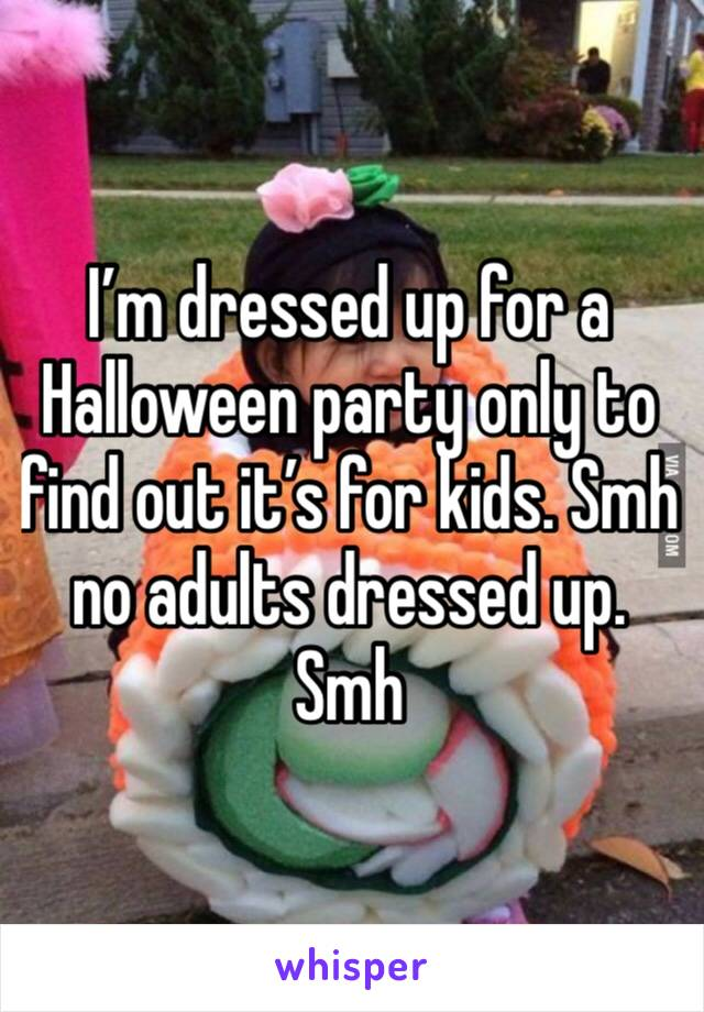 I'm dressed up for a Halloween party only to find out it's for kids. Smh no adults dressed up. Smh