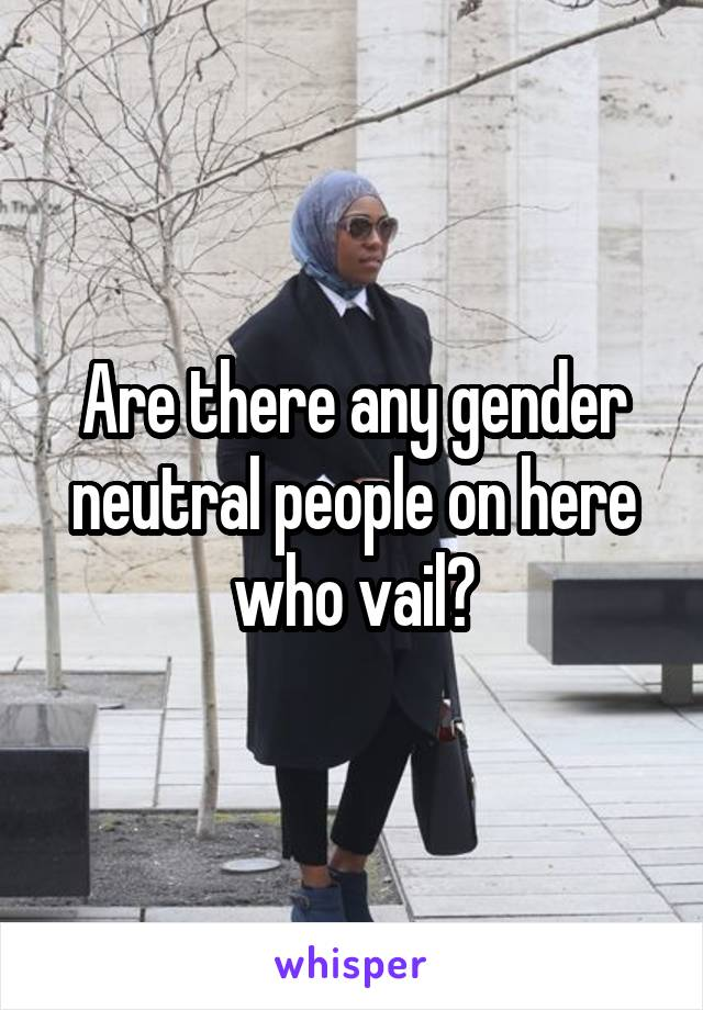 Are there any gender neutral people on here who vail?