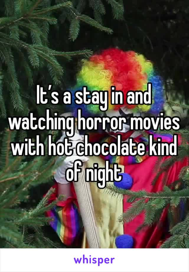 It's a stay in and watching horror movies with hot chocolate kind of night