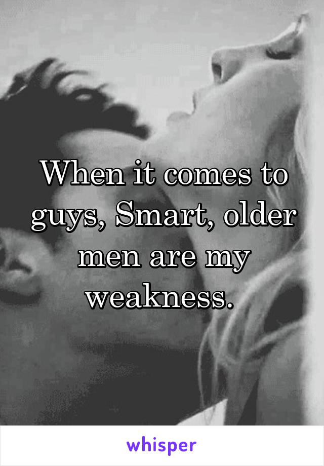 When it comes to guys, Smart, older men are my weakness.