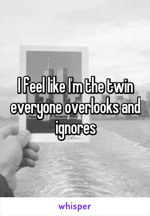 I feel like I'm the twin everyone overlooks and ignores