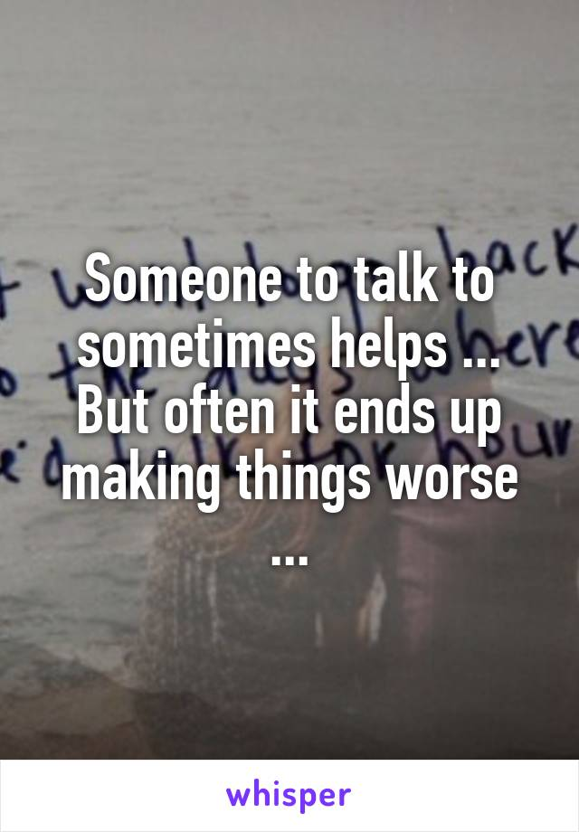 Someone to talk to sometimes helps ... But often it ends up making things worse ...