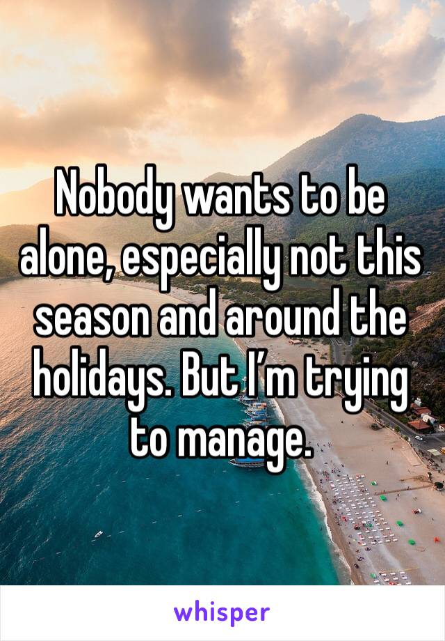 Nobody wants to be alone, especially not this season and around the holidays. But I'm trying to manage.