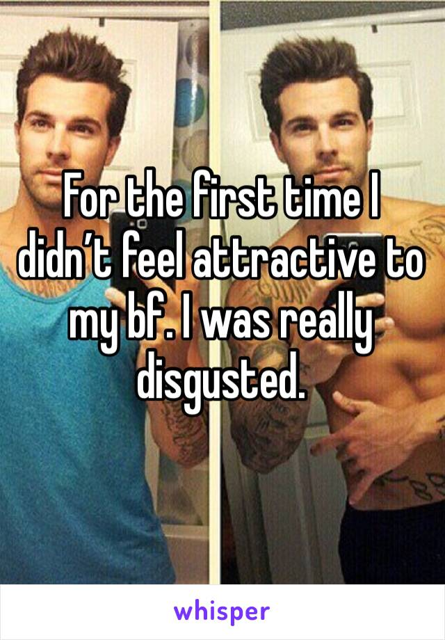 For the first time I didn't feel attractive to my bf. I was really disgusted.