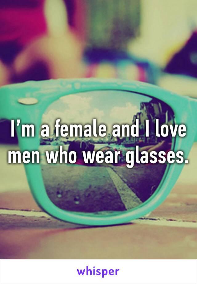 I'm a female and I love men who wear glasses.