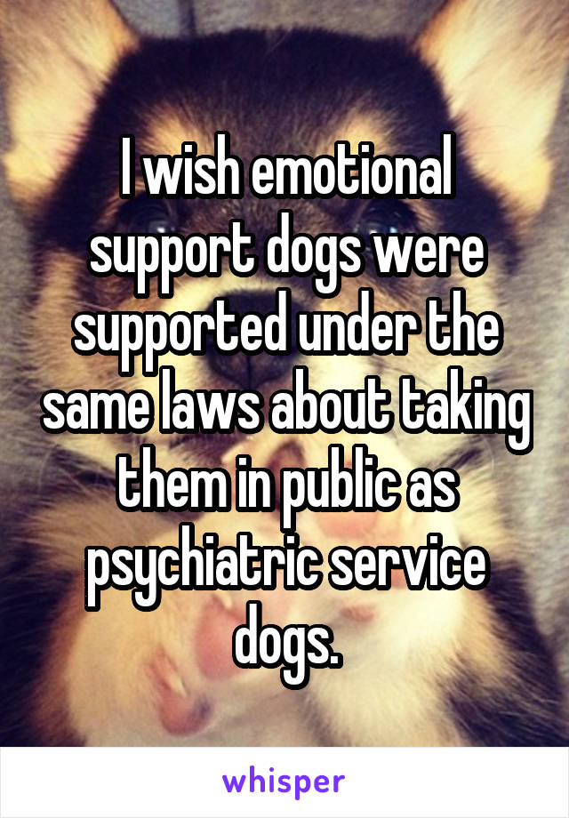 I wish emotional support dogs were supported under the same laws about taking them in public as psychiatric service dogs.