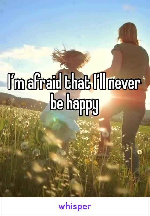 I'm afraid that I'll never be happy