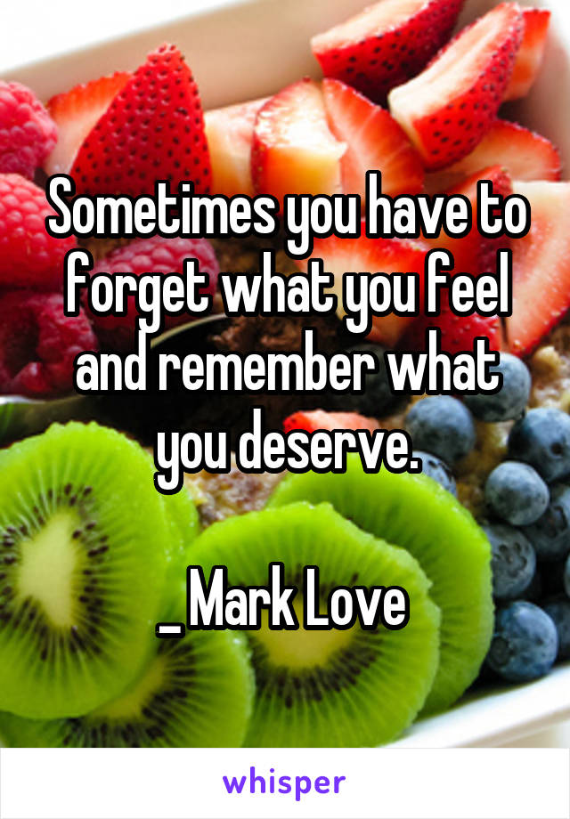 Sometimes you have to forget what you feel and remember what you deserve.  _ Mark Love