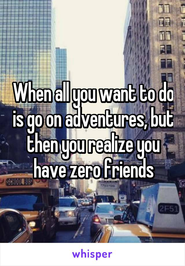 When all you want to do is go on adventures, but then you realize you have zero friends