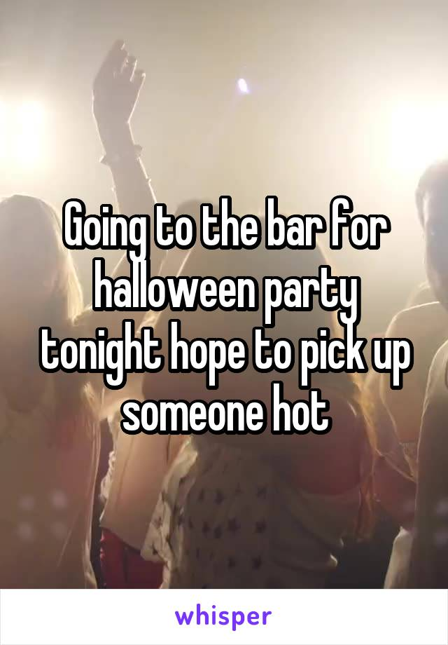 Going to the bar for halloween party tonight hope to pick up someone hot
