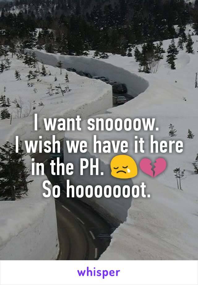 I want snoooow.  I wish we have it here in the PH. 😢💔 So hooooooot.