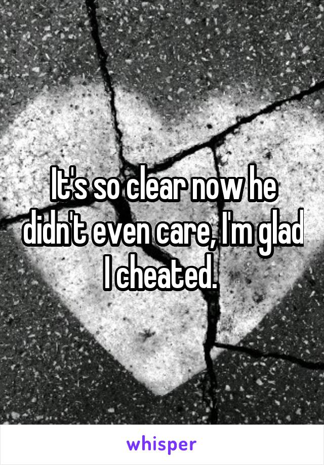 It's so clear now he didn't even care, I'm glad I cheated.