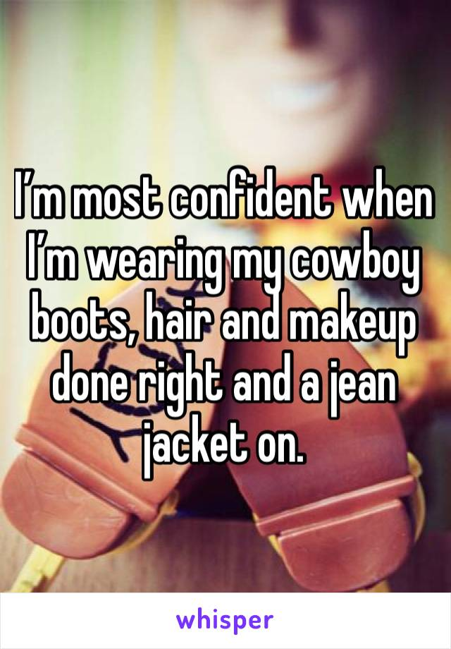 I'm most confident when I'm wearing my cowboy boots, hair and makeup done right and a jean jacket on.