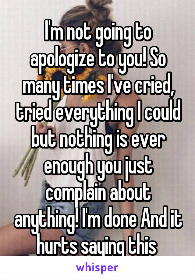 I'm not going to apologize to you! So many times I've cried, tried everything I could but nothing is ever enough you just complain about anything! I'm done And it hurts saying this