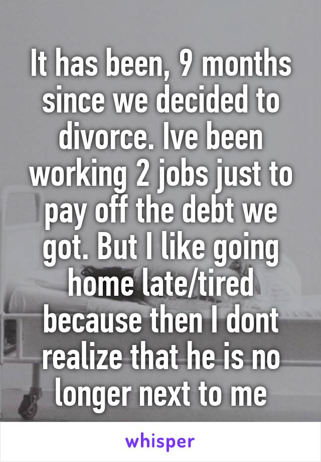 It has been, 9 months since we decided to divorce. Ive been working 2 jobs just to pay off the debt we got. But I like going home late/tired because then I dont realize that he is no longer next to me