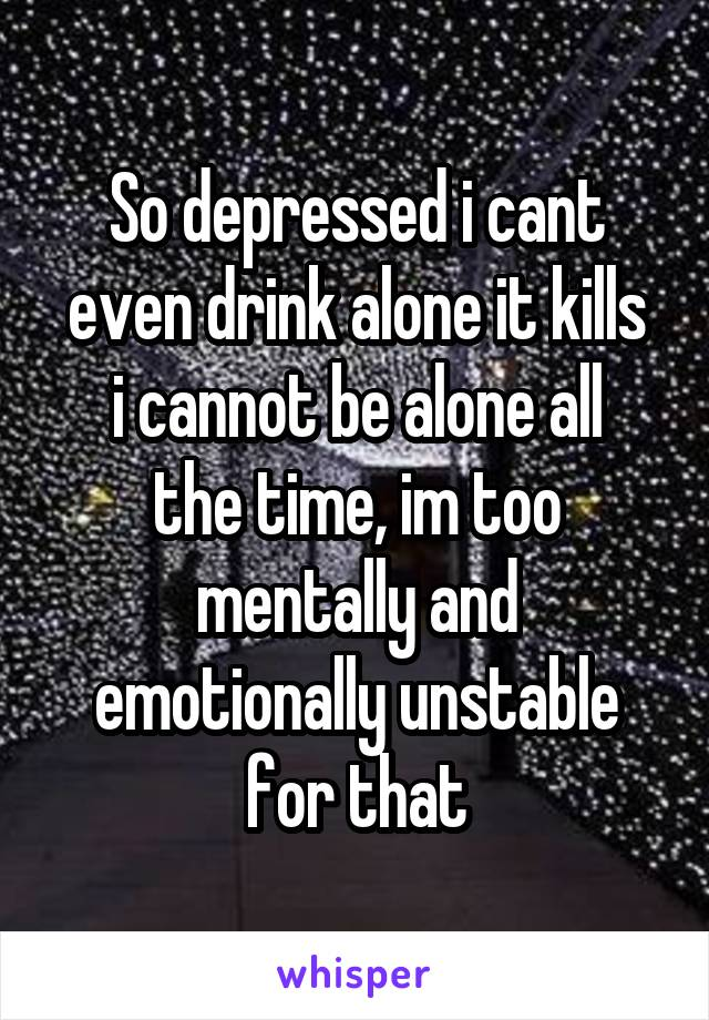 So depressed i cant even drink alone it kills i cannot be alone all the time, im too mentally and emotionally unstable for that