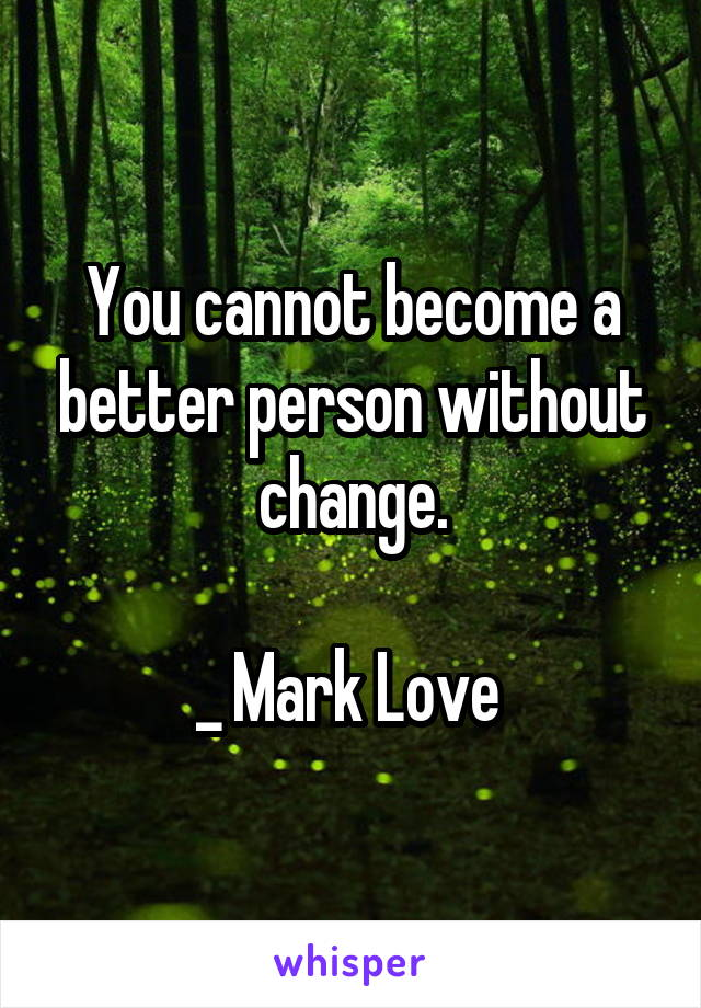 You cannot become a better person without change.  _ Mark Love