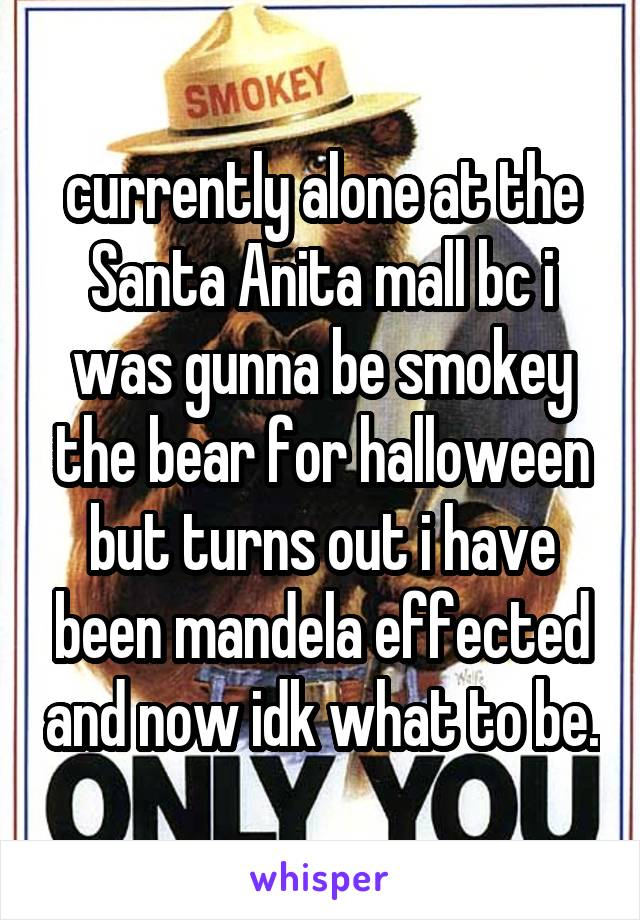 currently alone at the Santa Anita mall bc i was gunna be smokey the bear for halloween but turns out i have been mandela effected and now idk what to be.