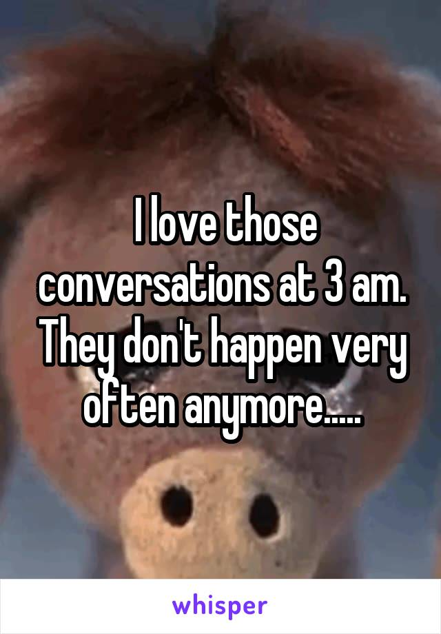 I love those conversations at 3 am. They don't happen very often anymore.....