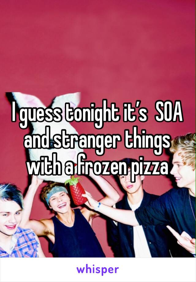 I guess tonight it's  SOA and stranger things with a frozen pizza