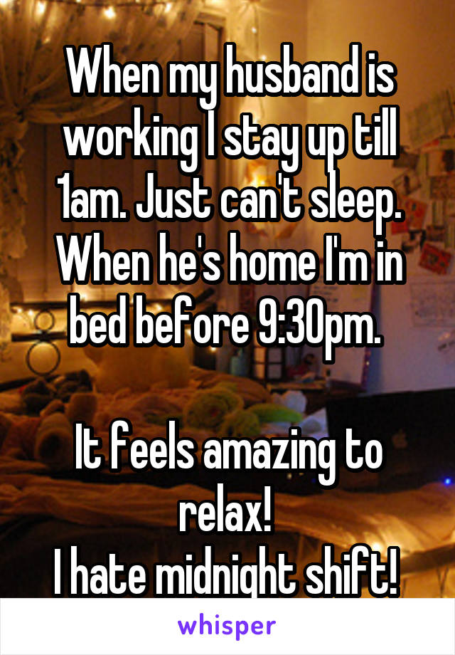 When my husband is working I stay up till 1am. Just can't sleep. When he's home I'm in bed before 9:30pm.   It feels amazing to relax!  I hate midnight shift!