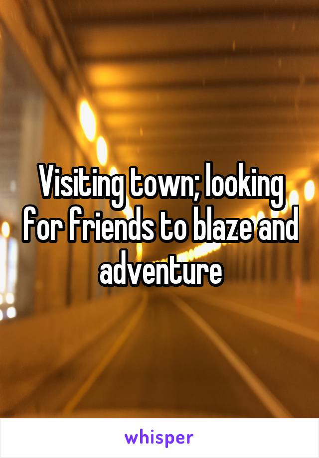Visiting town; looking for friends to blaze and adventure