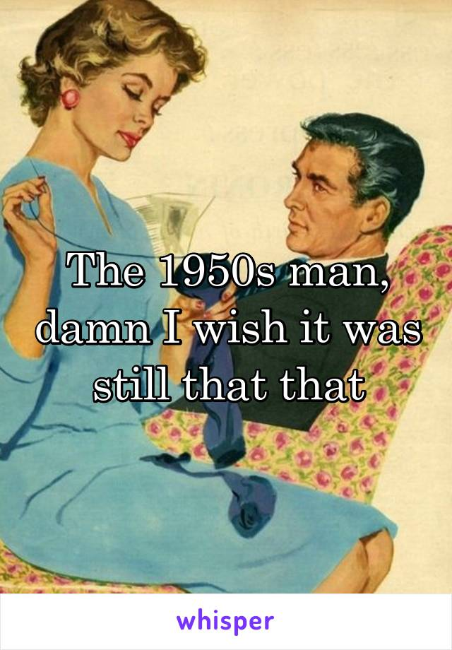 The 1950s man, damn I wish it was still that that