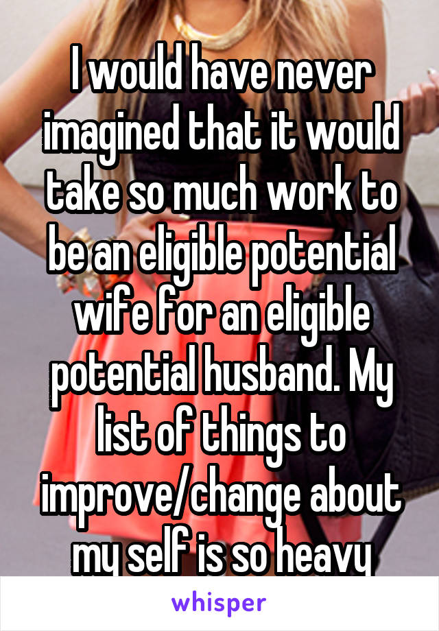 I would have never imagined that it would take so much work to be an eligible potential wife for an eligible potential husband. My list of things to improve/change about my self is so heavy