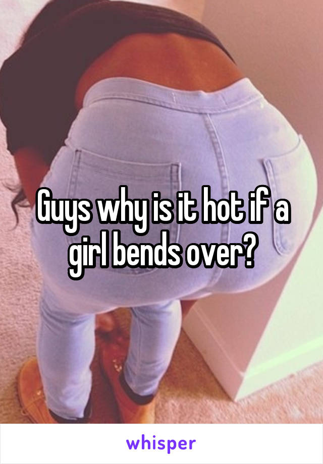 Guys why is it hot if a girl bends over?