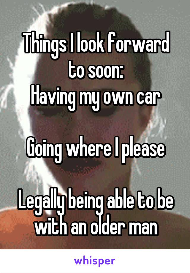 Things I look forward to soon: Having my own car  Going where I please  Legally being able to be with an older man