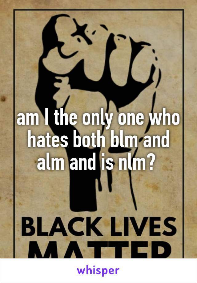 am I the only one who hates both blm and alm and is nlm?