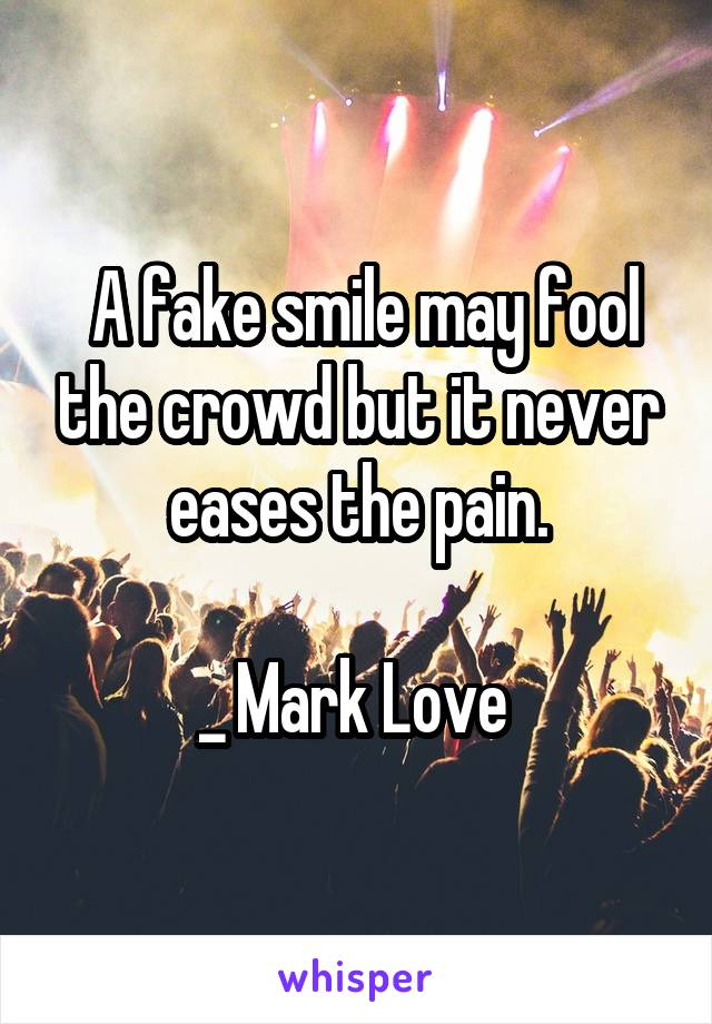 A fake smile may fool the crowd but it never eases the pain.  _ Mark Love
