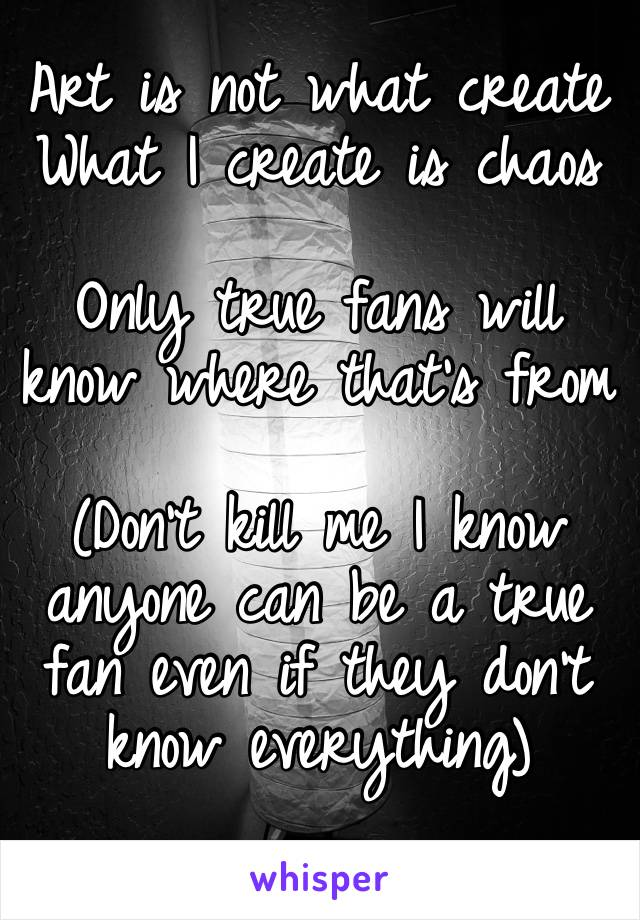 Art is not what create  What I create is chaos  Only true fans will know where that's from   (Don't kill me I know anyone can be a true fan even if they don't know everything)