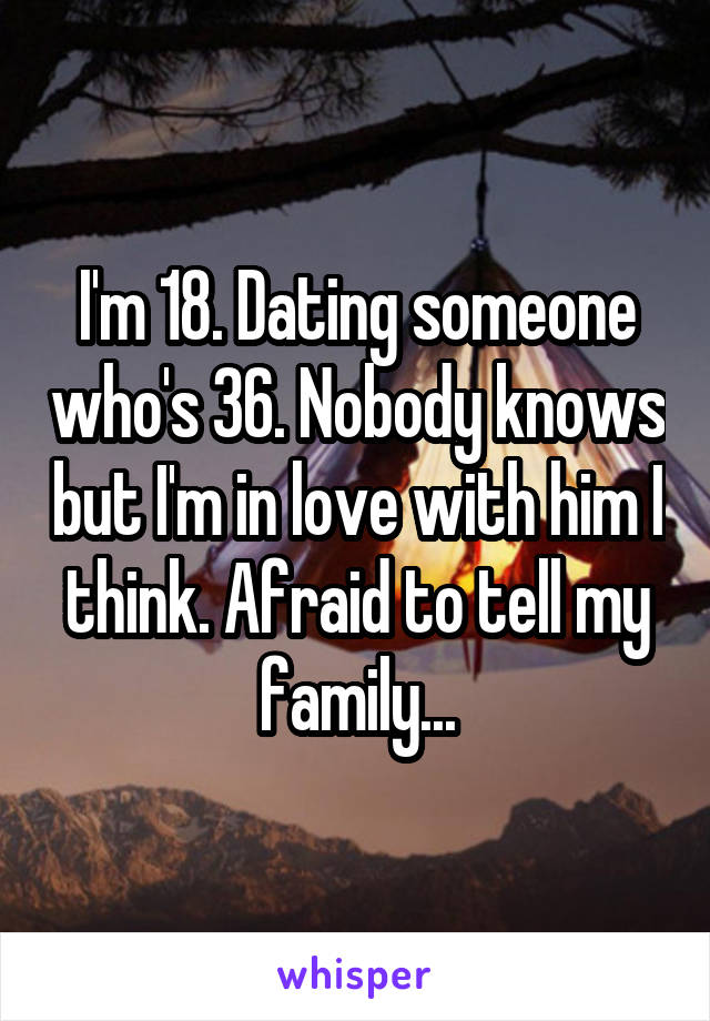 I'm 18. Dating someone who's 36. Nobody knows but I'm in love with him I think. Afraid to tell my family...