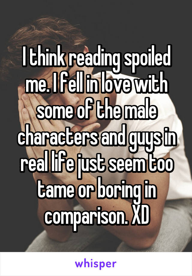 I think reading spoiled me. I fell in love with some of the male characters and guys in real life just seem too tame or boring in comparison. XD