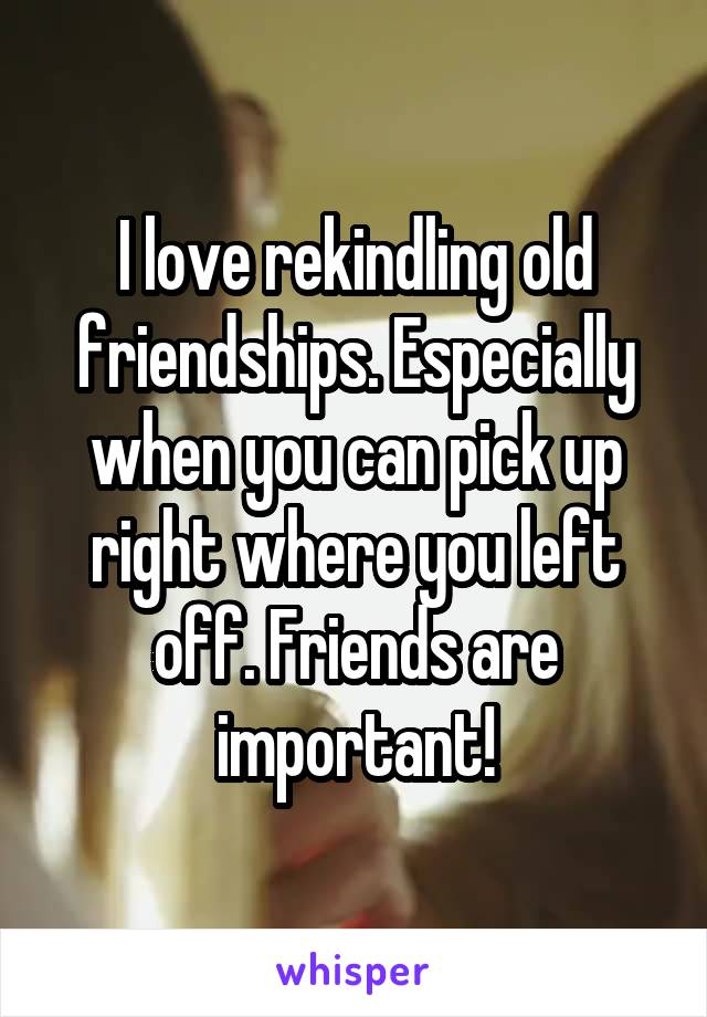 I love rekindling old friendships. Especially when you can pick up right where you left off. Friends are important!