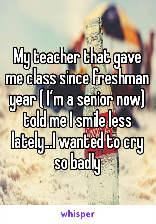My teacher that gave me class since freshman year ( I'm a senior now) told me I smile less lately...I wanted to cry so badly