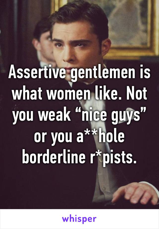 "Assertive gentlemen is what women like. Not you weak ""nice guys"" or you a**hole borderline r*pists."