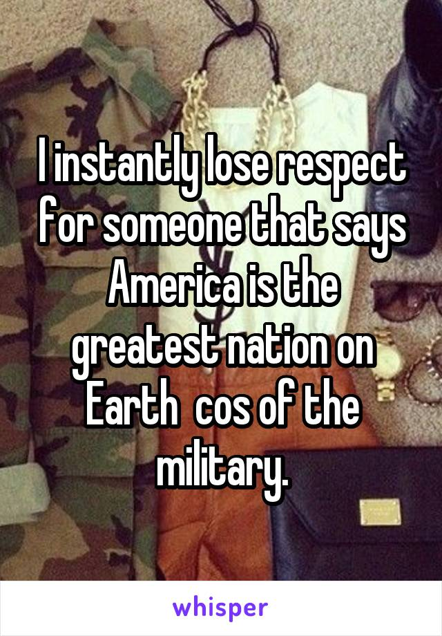 I instantly lose respect for someone that says America is the greatest nation on Earth  cos of the military.