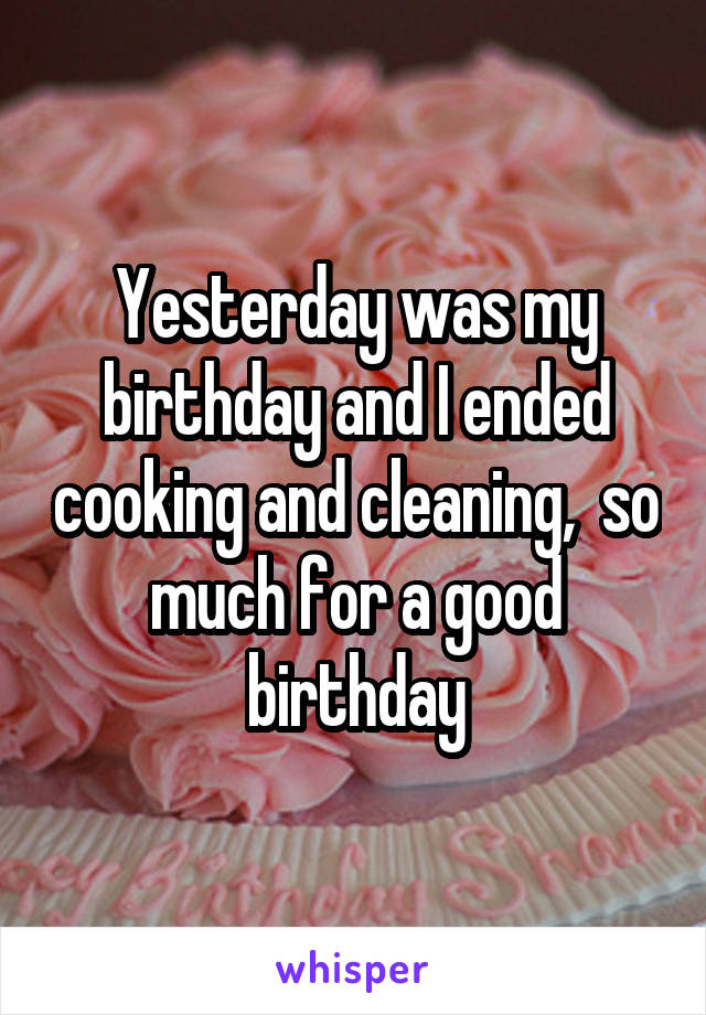 Yesterday was my birthday and I ended cooking and cleaning,  so much for a good birthday