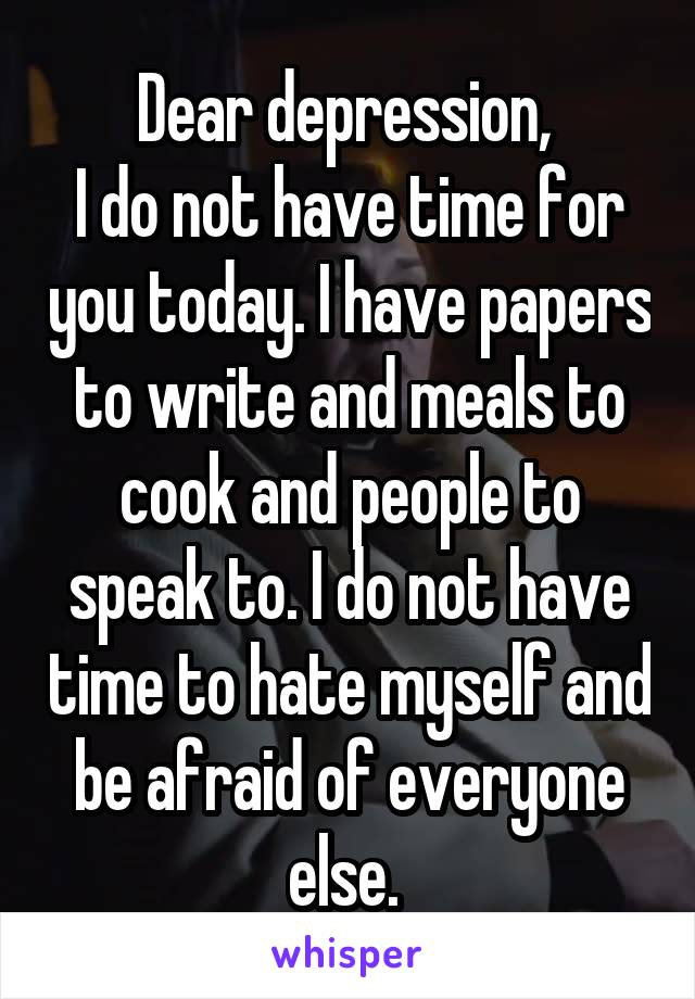 Dear depression,  I do not have time for you today. I have papers to write and meals to cook and people to speak to. I do not have time to hate myself and be afraid of everyone else.
