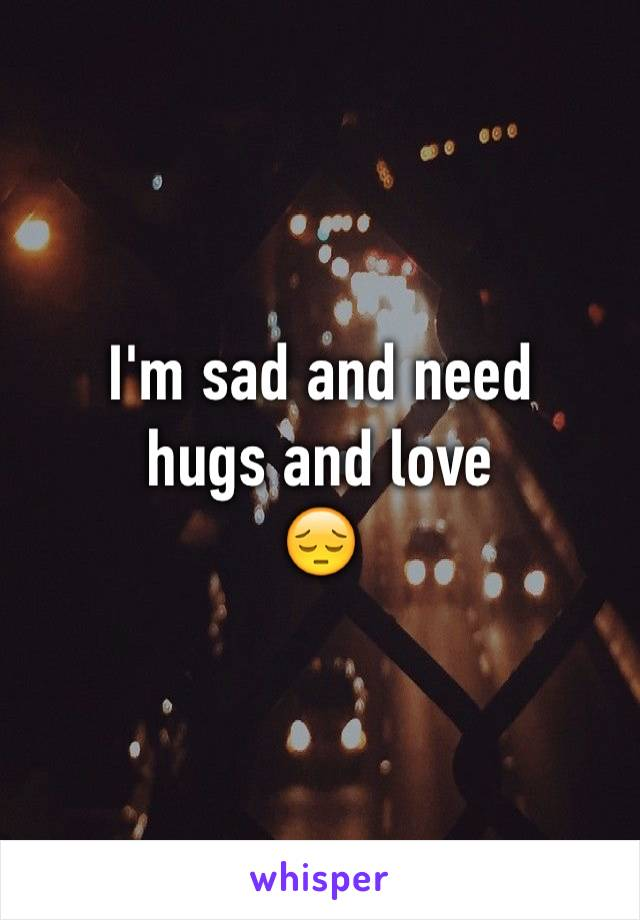 I'm sad and need  hugs and love 😔