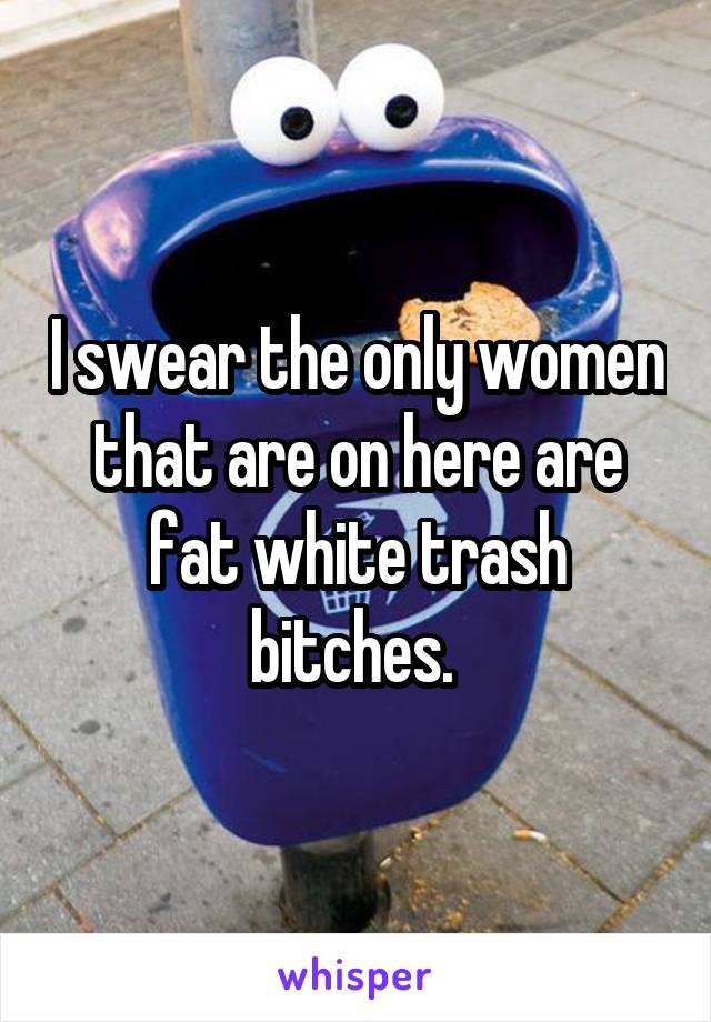 I swear the only women that are on here are fat white trash bitches.