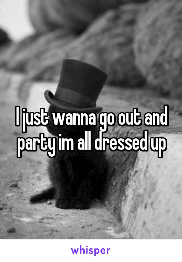 I just wanna go out and party im all dressed up