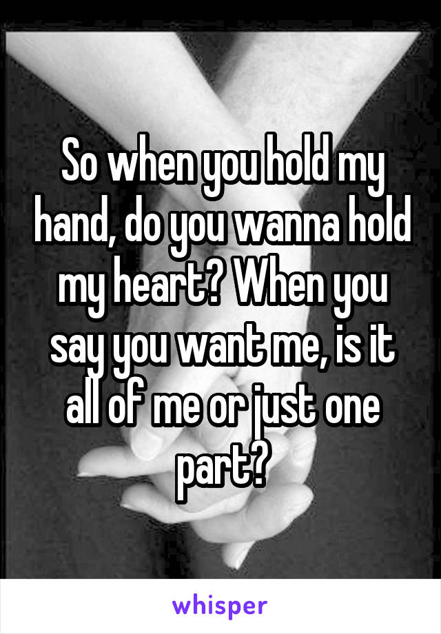 So when you hold my hand, do you wanna hold my heart? When you say you want me, is it all of me or just one part?