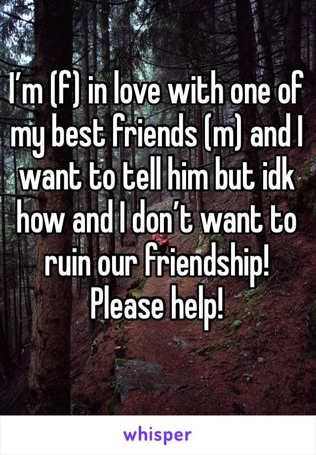 I'm (f) in love with one of my best friends (m) and I want to tell him but idk how and I don't want to ruin our friendship! Please help!