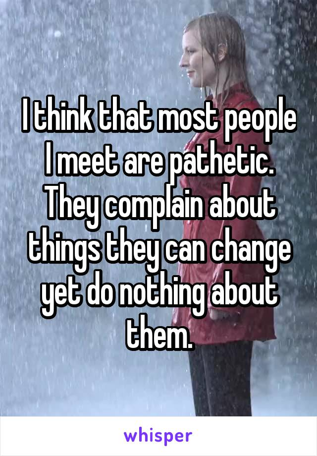 I think that most people I meet are pathetic. They complain about things they can change yet do nothing about them.