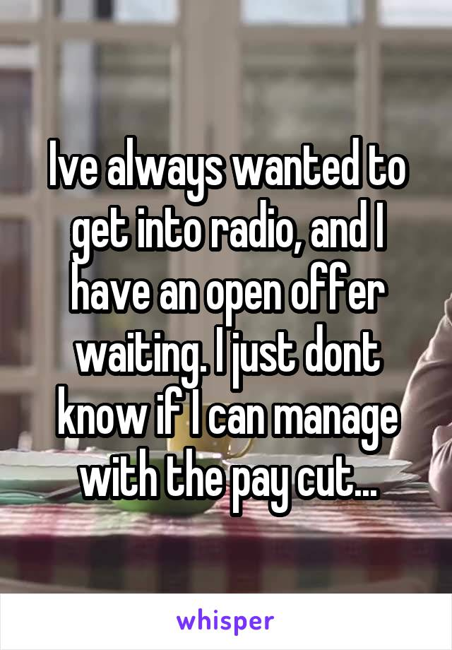Ive always wanted to get into radio, and I have an open offer waiting. I just dont know if I can manage with the pay cut...