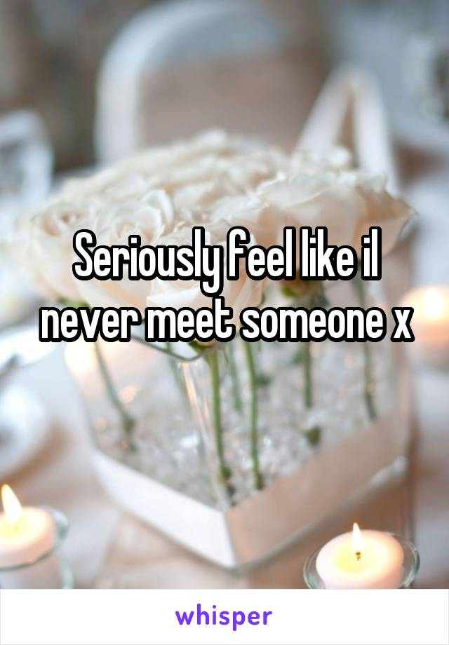 Seriously feel like il never meet someone x